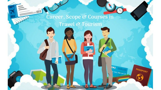 All you need to know :Career, Scope & Courses in Travel & Tourism